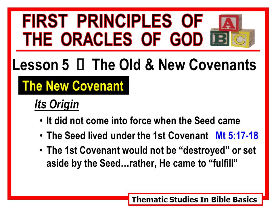 Thematic Studies In Bible Basics Lesson 5 Ù The Old & New Covenants The New Covenant Its Origin It did not come into force when the Seed came The Seed lived under the 1st Covenant Mt 5:17-18 The 1st Covenant would not be destroyed or set aside by the Seed…rather, He came to fulfill