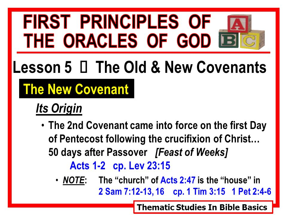 Thematic Studies In Bible Basics Lesson 5 Ù The Old & New Covenants The New Covenant Its Origin The 2nd Covenant came into force on the first Day of Pentecost following the crucifixion of Christ… 50 days after Passover [Feast of Weeks] Acts 1-2 cp.