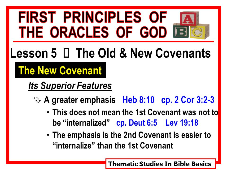 Thematic Studies In Bible Basics Lesson 5 Ù The Old & New Covenants The New Covenant Its Superior Features Ê A greater emphasis Heb 8:10 cp.