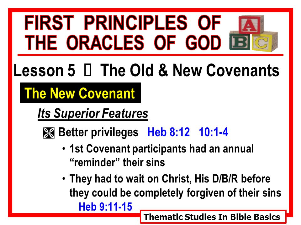Thematic Studies In Bible Basics Lesson 5 Ù The Old & New Covenants The New Covenant Its Superior Features Ì Better privileges Heb 8:12 10:1-4 1st Covenant participants had an annual reminder their sins They had to wait on Christ, His D/B/R before they could be completely forgiven of their sins Heb 9:11-15