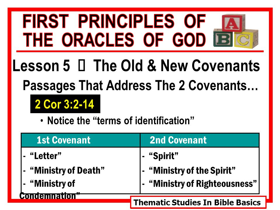 Thematic Studies In Bible Basics Lesson 5 Ù The Old & New Covenants Passages That Address The 2 Covenants… 2 Cor 3:2-14 Notice the terms of identification - Letter - Ministry of Death - Ministry of Condemnation 1st Covenant2nd Covenant - Spirit - Ministry of the Spirit - Ministry of Righteousness