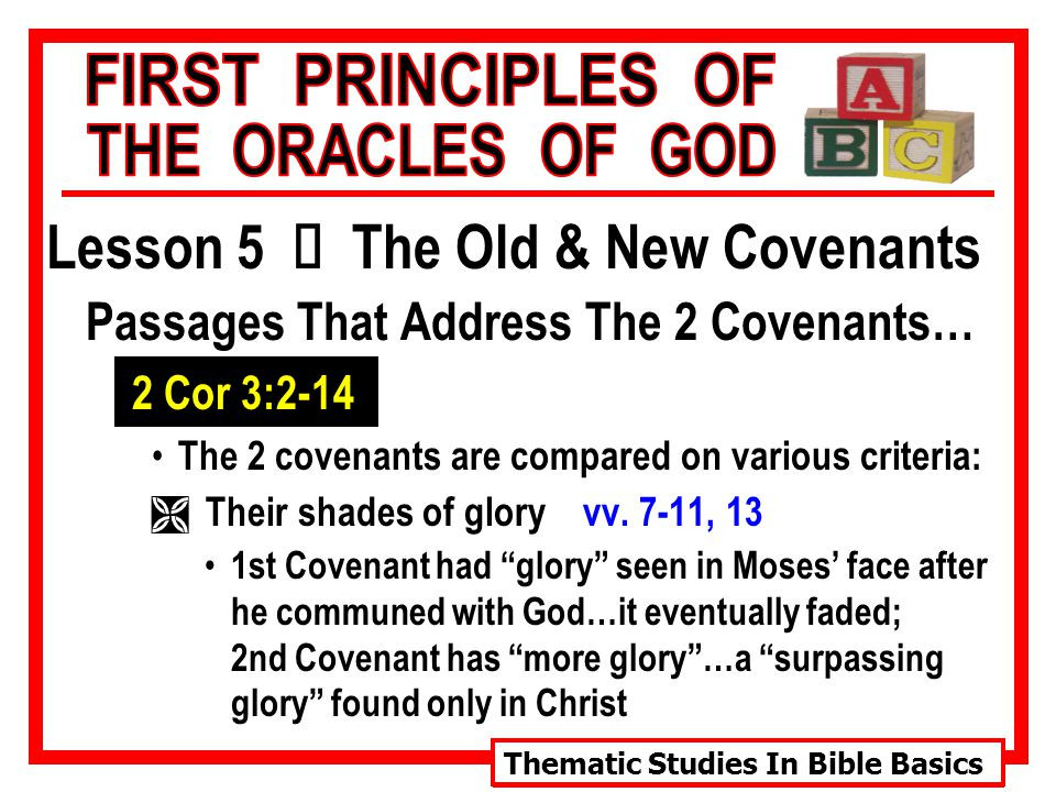 Thematic Studies In Bible Basics Lesson 5 Ù The Old & New Covenants Passages That Address The 2 Covenants… 2 Cor 3:2-14 The 2 covenants are compared on various criteria: Ì Their shades of glory vv.