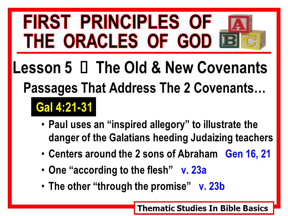 Thematic Studies In Bible Basics Lesson 5 Ù The Old & New Covenants Passages That Address The 2 Covenants… Gal 4:21-31 Paul uses an inspired allegory to illustrate the danger of the Galatians heeding Judaizing teachers Centers around the 2 sons of Abraham Gen 16, 21 One according to the flesh v.