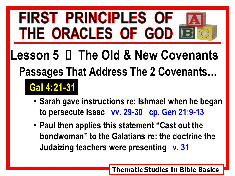 Thematic Studies In Bible Basics Lesson 5 Ù The Old & New Covenants Passages That Address The 2 Covenants… Gal 4:21-31 Sarah gave instructions re: Ishmael when he began to persecute Isaac vv.
