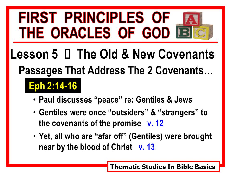 Thematic Studies In Bible Basics Lesson 5 Ù The Old & New Covenants Passages That Address The 2 Covenants… Eph 2:14-16 Paul discusses peace re: Gentiles & Jews Gentiles were once outsiders & strangers to the covenants of the promise v.