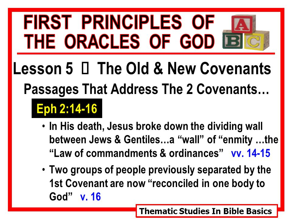 Thematic Studies In Bible Basics Lesson 5 Ù The Old & New Covenants Passages That Address The 2 Covenants… Eph 2:14-16 In His death, Jesus broke down the dividing wall between Jews & Gentiles…a wall of enmity …the Law of commandments & ordinances vv.