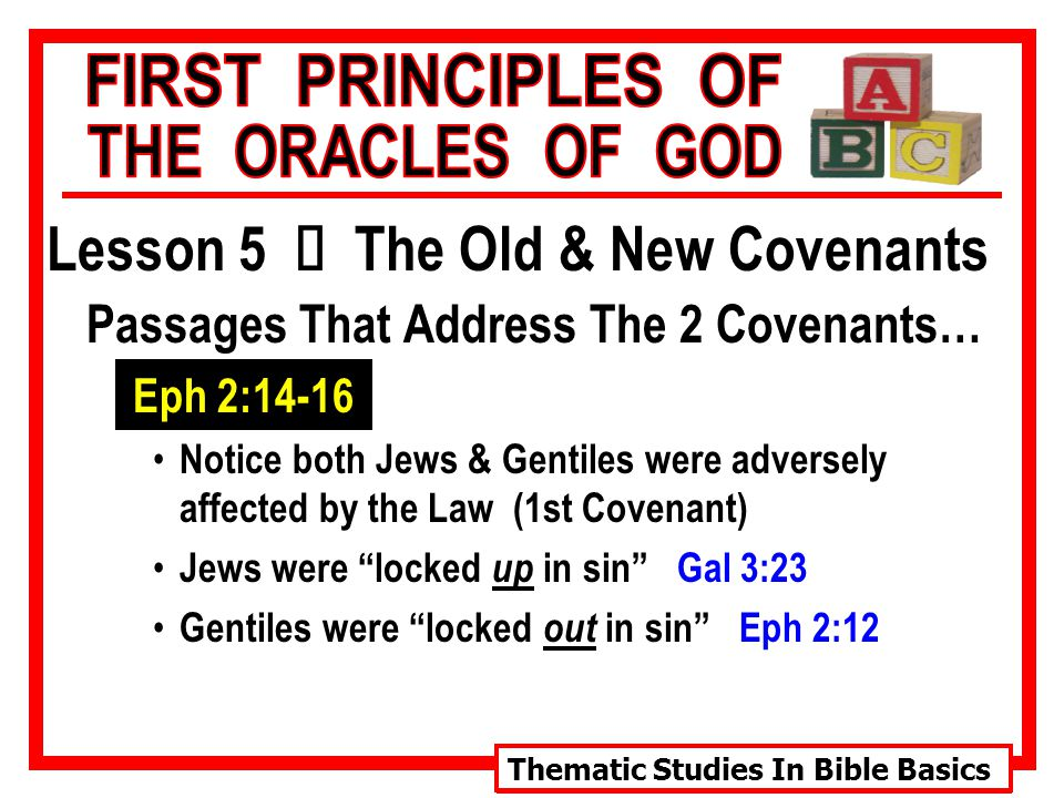 Thematic Studies In Bible Basics Lesson 5 Ù The Old & New Covenants Passages That Address The 2 Covenants… Eph 2:14-16 Notice both Jews & Gentiles were adversely affected by the Law (1st Covenant) Jews were locked up in sin Gal 3:23 Gentiles were locked out in sin Eph 2:12