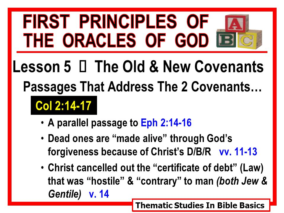 Thematic Studies In Bible Basics Lesson 5 Ù The Old & New Covenants Passages That Address The 2 Covenants… Col 2:14-17 A parallel passage to Eph 2:14-16 Dead ones are made alive through God's forgiveness because of Christ's D/B/R vv.