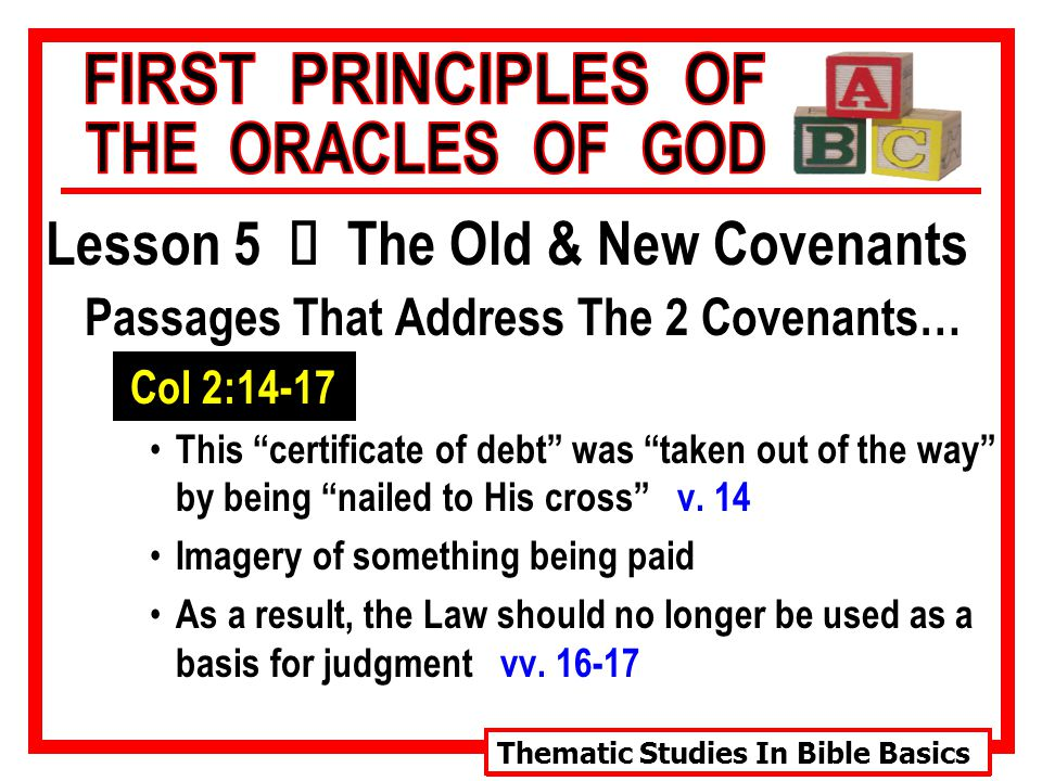 Thematic Studies In Bible Basics Lesson 5 Ù The Old & New Covenants Passages That Address The 2 Covenants… Col 2:14-17 This certificate of debt was taken out of the way by being nailed to His cross v.