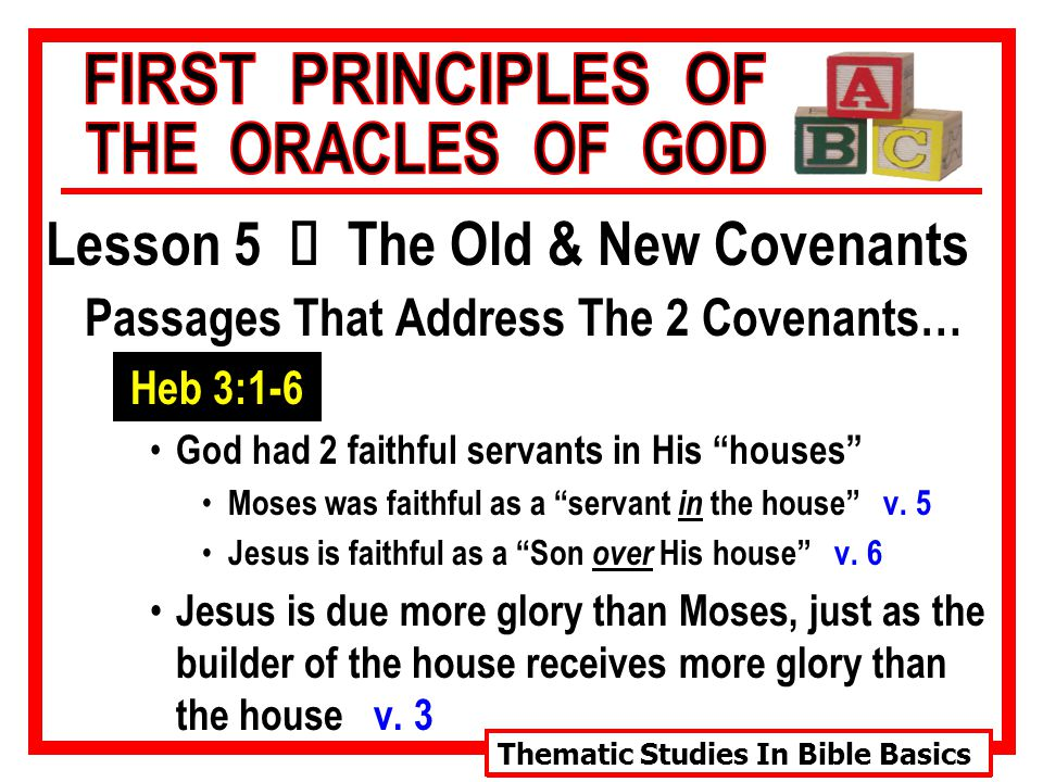 Thematic Studies In Bible Basics Lesson 5 Ù The Old & New Covenants Passages That Address The 2 Covenants… Heb 3:1-6 God had 2 faithful servants in His houses Moses was faithful as a servant in the house v.