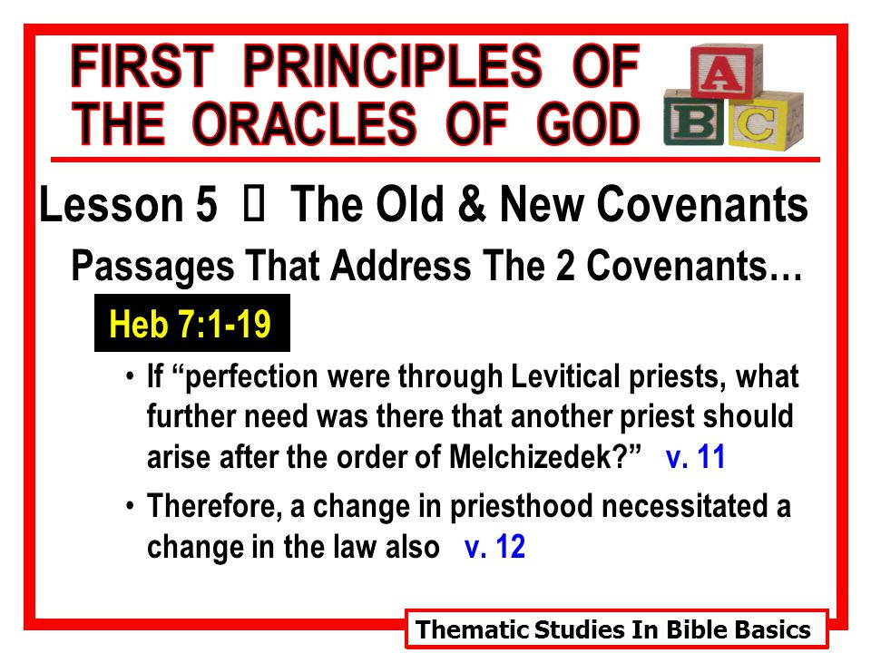 Thematic Studies In Bible Basics Lesson 5 Ù The Old & New Covenants Passages That Address The 2 Covenants… Heb 7:1-19 If perfection were through Levitical priests, what further need was there that another priest should arise after the order of Melchizedek? v.