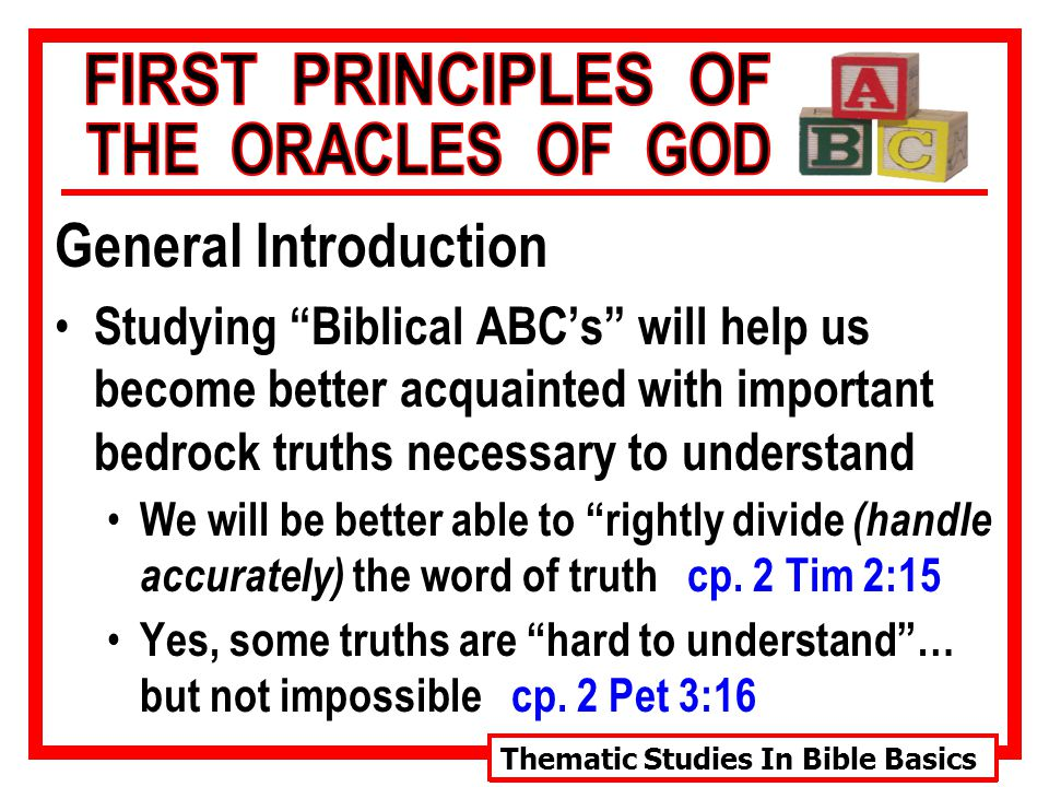 Thematic Studies In Bible Basics General Introduction Studying Biblical ABC's will help us become better acquainted with important bedrock truths necessary to understand We will be better able to rightly divide (handle accurately) the word of truth cp.
