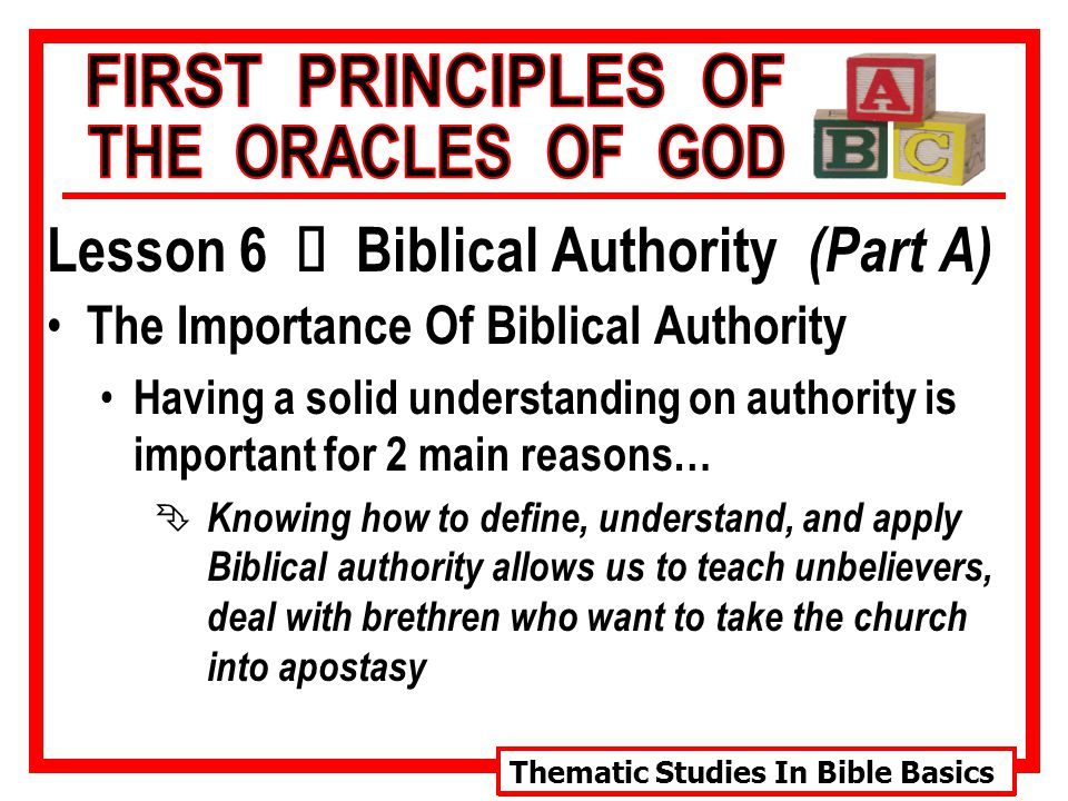 Thematic Studies In Bible Basics Lesson 6 Ù Biblical Authority (Part A) The Importance Of Biblical Authority Having a solid understanding on authority is important for 2 main reasons… Ê Knowing how to define, understand, and apply Biblical authority allows us to teach unbelievers, deal with brethren who want to take the church into apostasy
