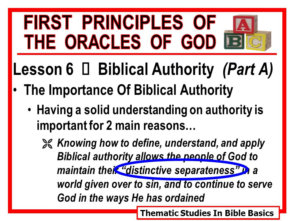 Thematic Studies In Bible Basics Lesson 6 Ù Biblical Authority (Part A) The Importance Of Biblical Authority Having a solid understanding on authority is important for 2 main reasons… Ë Knowing how to define, understand, and apply Biblical authority allows the people of God to maintain their distinctive separateness in a world given over to sin, and to continue to serve God in the ways He has ordained
