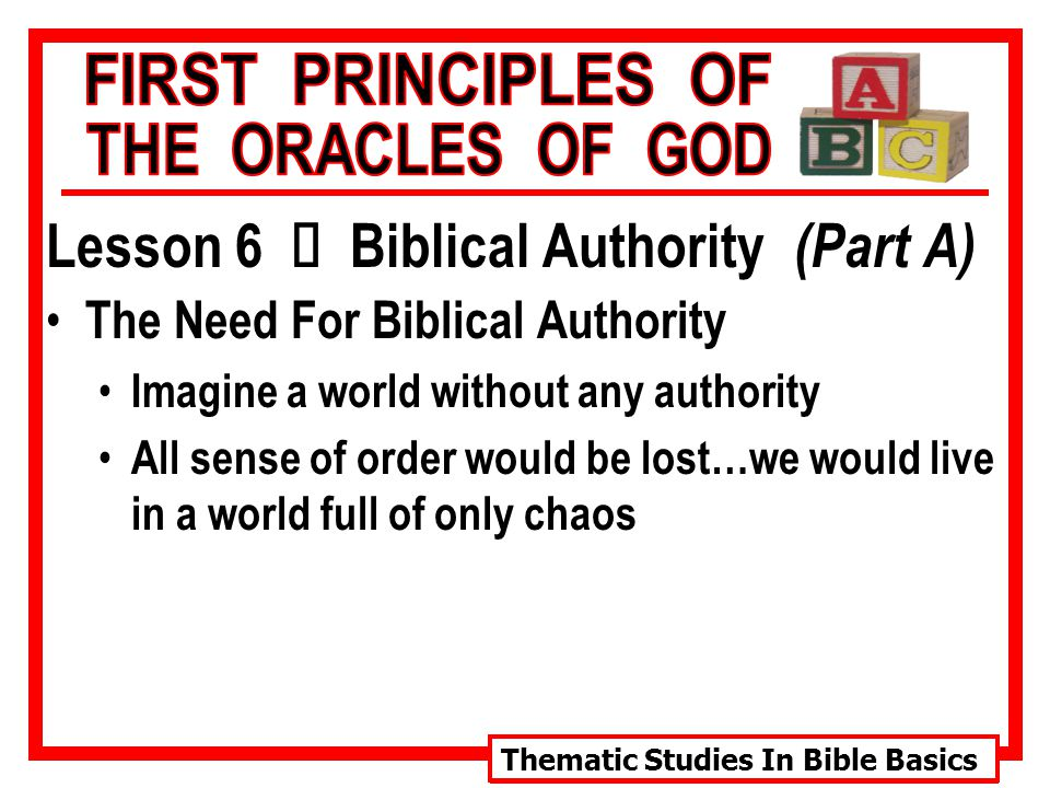 Thematic Studies In Bible Basics Lesson 6 Ù Biblical Authority (Part A) The Need For Biblical Authority Imagine a world without any authority All sense of order would be lost…we would live in a world full of only chaos