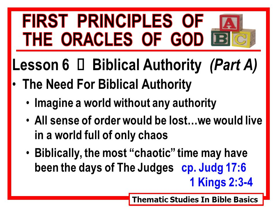 Thematic Studies In Bible Basics Lesson 6 Ù Biblical Authority (Part A) The Need For Biblical Authority Imagine a world without any authority All sense of order would be lost…we would live in a world full of only chaos Biblically, the most chaotic time may have been the days of The Judges cp.
