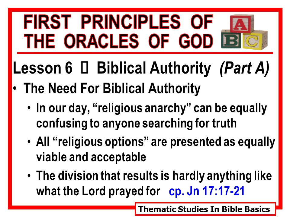 Thematic Studies In Bible Basics Lesson 6 Ù Biblical Authority (Part A) The Need For Biblical Authority In our day, religious anarchy can be equally confusing to anyone searching for truth All religious options are presented as equally viable and acceptable The division that results is hardly anything like what the Lord prayed for cp.