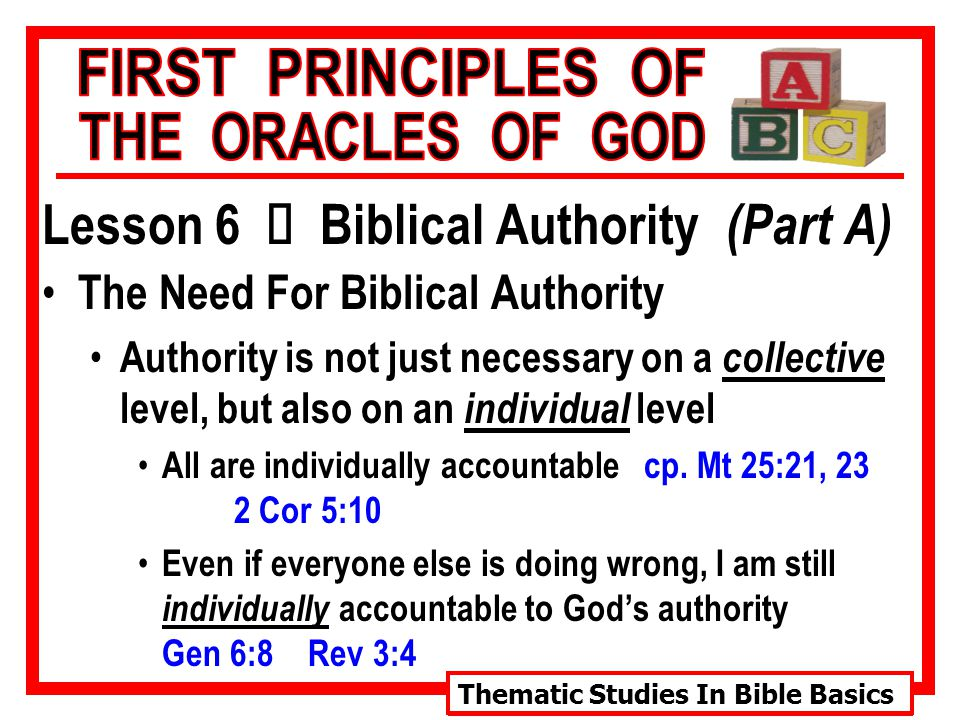 Thematic Studies In Bible Basics Lesson 6 Ù Biblical Authority (Part A) The Need For Biblical Authority Authority is not just necessary on a collective level, but also on an individual level All are individually accountable cp.