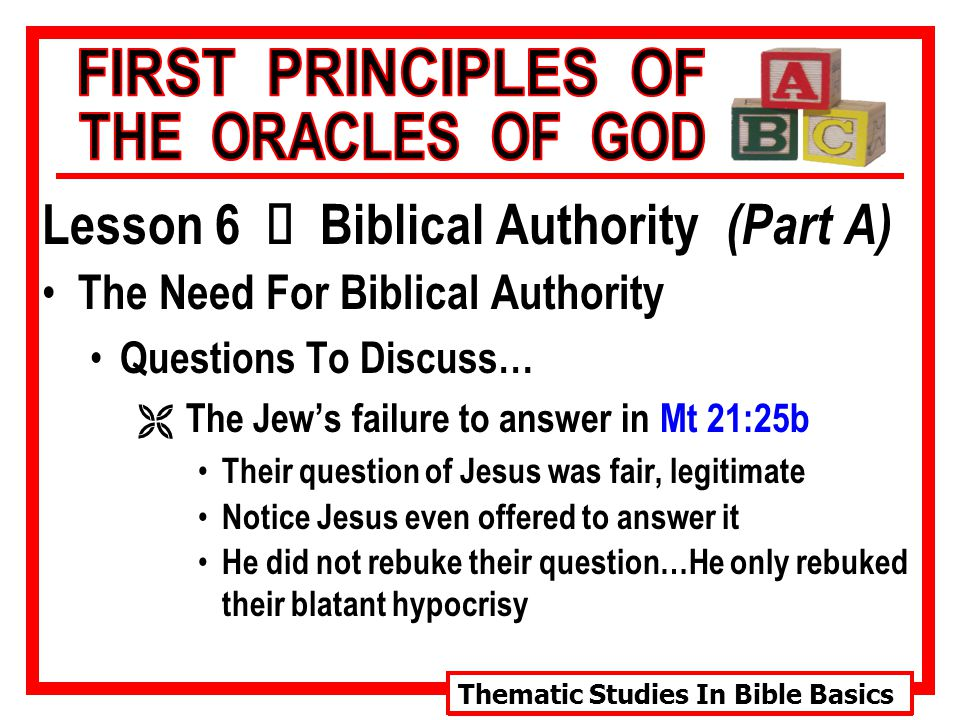Thematic Studies In Bible Basics Lesson 6 Ù Biblical Authority (Part A) The Need For Biblical Authority Questions To Discuss… Ë The Jew's failure to answer in Mt 21:25b Their question of Jesus was fair, legitimate Notice Jesus even offered to answer it He did not rebuke their question…He only rebuked their blatant hypocrisy