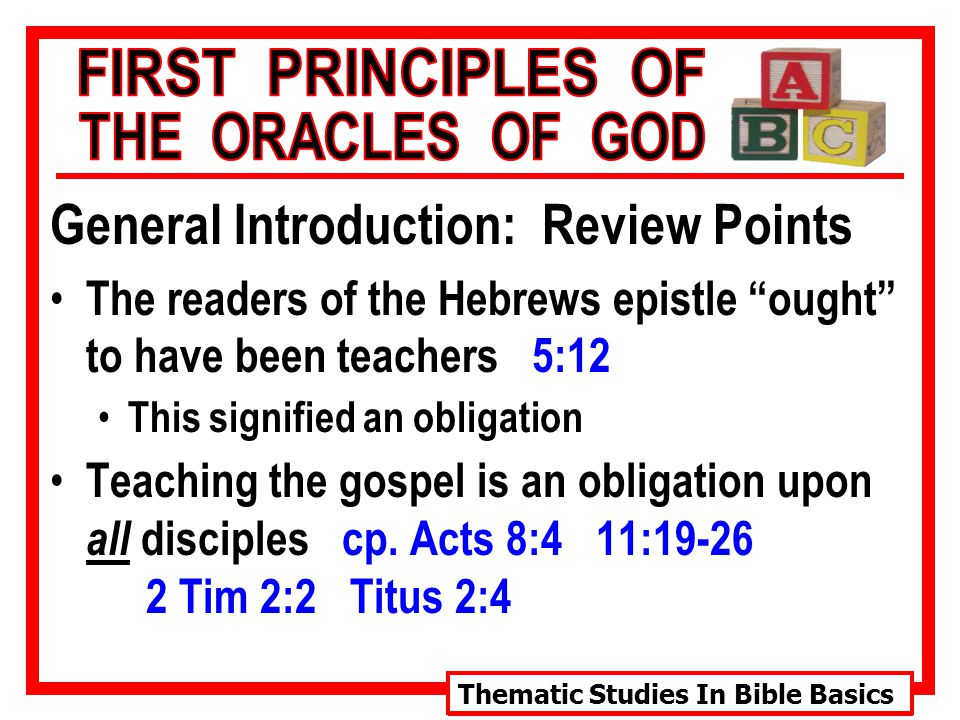Thematic Studies In Bible Basics General Introduction: Review Points The readers of the Hebrews epistle ought to have been teachers 5:12 This signified an obligation Teaching the gospel is an obligation upon all disciples cp.