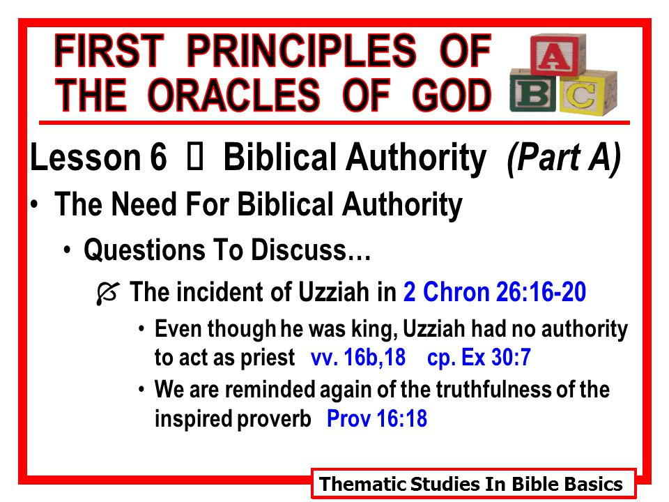 Thematic Studies In Bible Basics Lesson 6 Ù Biblical Authority (Part A) The Need For Biblical Authority Questions To Discuss… Í The incident of Uzziah in 2 Chron 26:16-20 Even though he was king, Uzziah had no authority to act as priest vv.