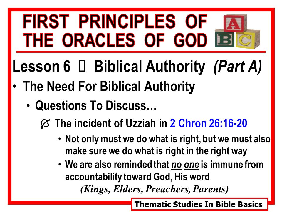 Thematic Studies In Bible Basics Lesson 6 Ù Biblical Authority (Part A) The Need For Biblical Authority Questions To Discuss… Í The incident of Uzziah in 2 Chron 26:16-20 Not only must we do what is right, but we must also make sure we do what is right in the right way We are also reminded that no one is immune from accountability toward God, His word (Kings, Elders, Preachers, Parents)