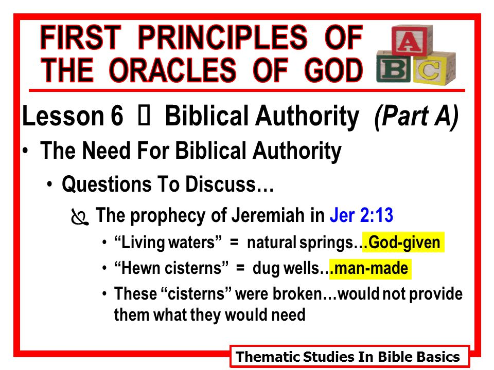 Thematic Studies In Bible Basics Lesson 6 Ù Biblical Authority (Part A) The Need For Biblical Authority Questions To Discuss… Ï The prophecy of Jeremiah in Jer 2:13 Living waters = natural springs…God-given Hewn cisterns = dug wells…man-made These cisterns were broken…would not provide them what they would need
