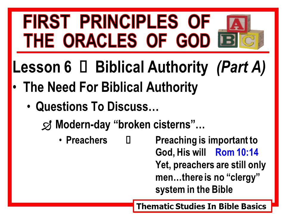 Thematic Studies In Bible Basics Lesson 6 Ù Biblical Authority (Part A) The Need For Biblical Authority Questions To Discuss… Ð Modern-day broken cisterns … Preachers Ù Preaching is important to God, His will Rom 10:14 Yet, preachers are still only men…there is no clergy system in the Bible