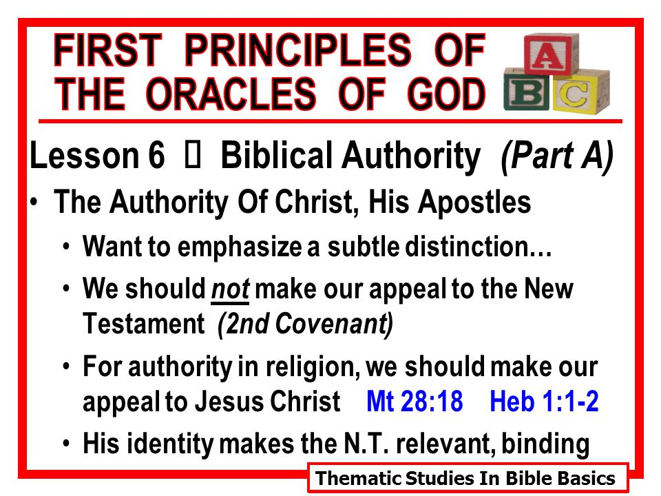 Thematic Studies In Bible Basics Lesson 6 Ù Biblical Authority (Part A) The Authority Of Christ, His Apostles Want to emphasize a subtle distinction… We should not make our appeal to the New Testament (2nd Covenant) For authority in religion, we should make our appeal to Jesus Christ Mt 28:18 Heb 1:1-2 His identity makes the N.T.
