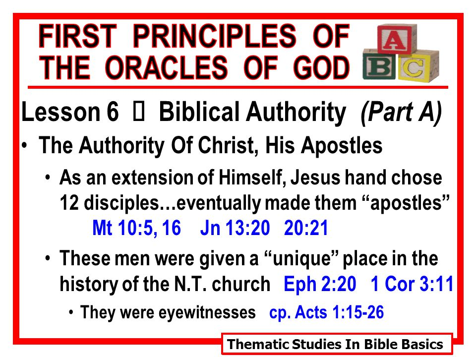 Thematic Studies In Bible Basics Lesson 6 Ù Biblical Authority (Part A) The Authority Of Christ, His Apostles As an extension of Himself, Jesus hand chose 12 disciples…eventually made them apostles Mt 10:5, 16 Jn 13:20 20:21 These men were given a unique place in the history of the N.T.