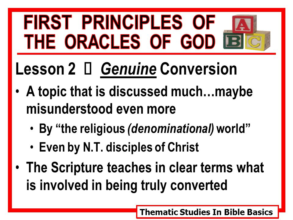 Thematic Studies In Bible Basics Lesson 2 Ù Genuine Conversion A topic that is discussed much…maybe misunderstood even more By the religious (denominational) world Even by N.T.