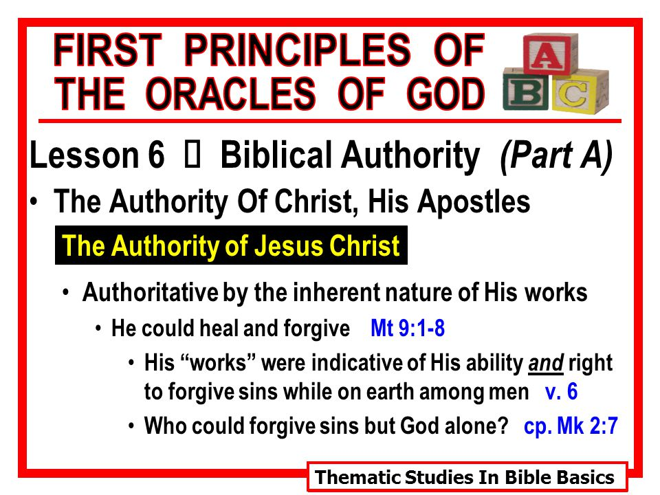 Thematic Studies In Bible Basics Lesson 6 Ù Biblical Authority (Part A) The Authority Of Christ, His Apostles The Authority of Jesus Christ Authoritative by the inherent nature of His works He could heal and forgive Mt 9:1-8 His works were indicative of His ability and right to forgive sins while on earth among men v.