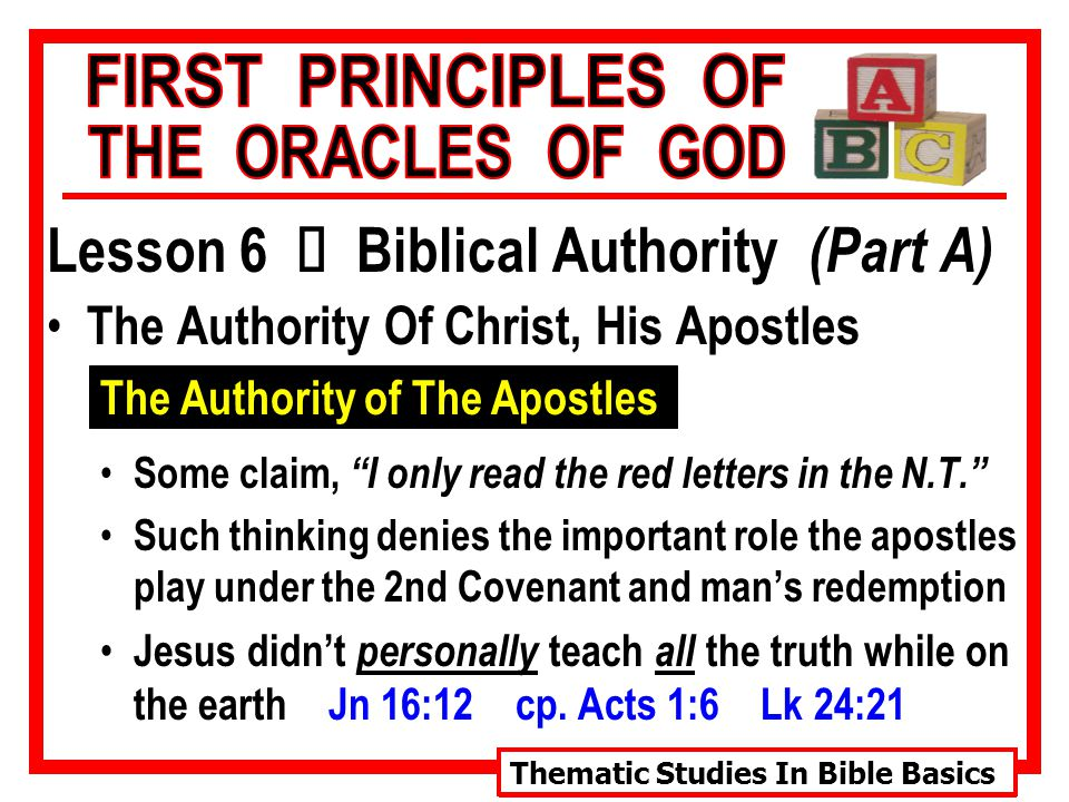 Thematic Studies In Bible Basics Lesson 6 Ù Biblical Authority (Part A) The Authority Of Christ, His Apostles The Authority of The Apostles Some claim, I only read the red letters in the N.T. Such thinking denies the important role the apostles play under the 2nd Covenant and man's redemption Jesus didn't personally teach all the truth while on the earth Jn 16:12 cp.