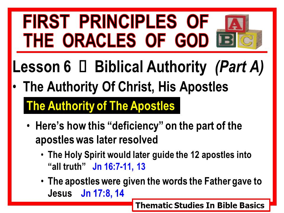Thematic Studies In Bible Basics Lesson 6 Ù Biblical Authority (Part A) The Authority Of Christ, His Apostles The Authority of The Apostles Here's how this deficiency on the part of the apostles was later resolved The Holy Spirit would later guide the 12 apostles into all truth Jn 16:7-11, 13 The apostles were given the words the Father gave to Jesus Jn 17:8, 14