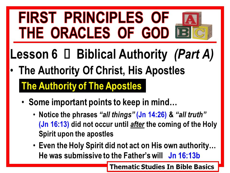 Thematic Studies In Bible Basics Lesson 6 Ù Biblical Authority (Part A) The Authority Of Christ, His Apostles The Authority of The Apostles Some important points to keep in mind… Notice the phrases all things (Jn 14:26) & all truth (Jn 16:13) did not occur until after the coming of the Holy Spirit upon the apostles Even the Holy Spirit did not act on His own authority… He was submissive to the Father's will Jn 16:13b