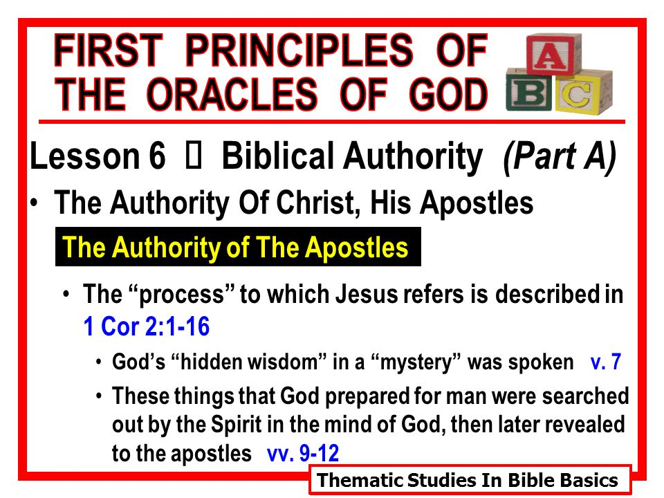 Thematic Studies In Bible Basics Lesson 6 Ù Biblical Authority (Part A) The Authority Of Christ, His Apostles The Authority of The Apostles The process to which Jesus refers is described in 1 Cor 2:1-16 God's hidden wisdom in a mystery was spoken v.