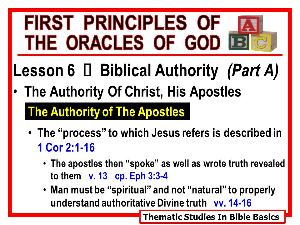 Thematic Studies In Bible Basics Lesson 6 Ù Biblical Authority (Part A) The Authority Of Christ, His Apostles The Authority of The Apostles The process to which Jesus refers is described in 1 Cor 2:1-16 The apostles then spoke as well as wrote truth revealed to them v.