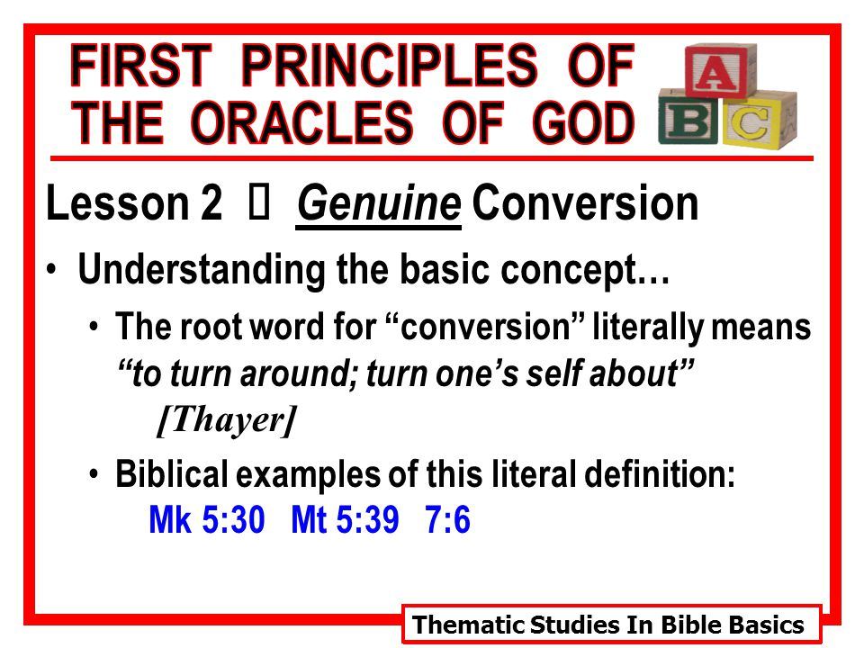 Thematic Studies In Bible Basics Lesson 2 Ù Genuine Conversion Understanding the basic concept… The root word for conversion literally means to turn around; turn one's self about [Thayer] Biblical examples of this literal definition: Mk 5:30 Mt 5:39 7:6