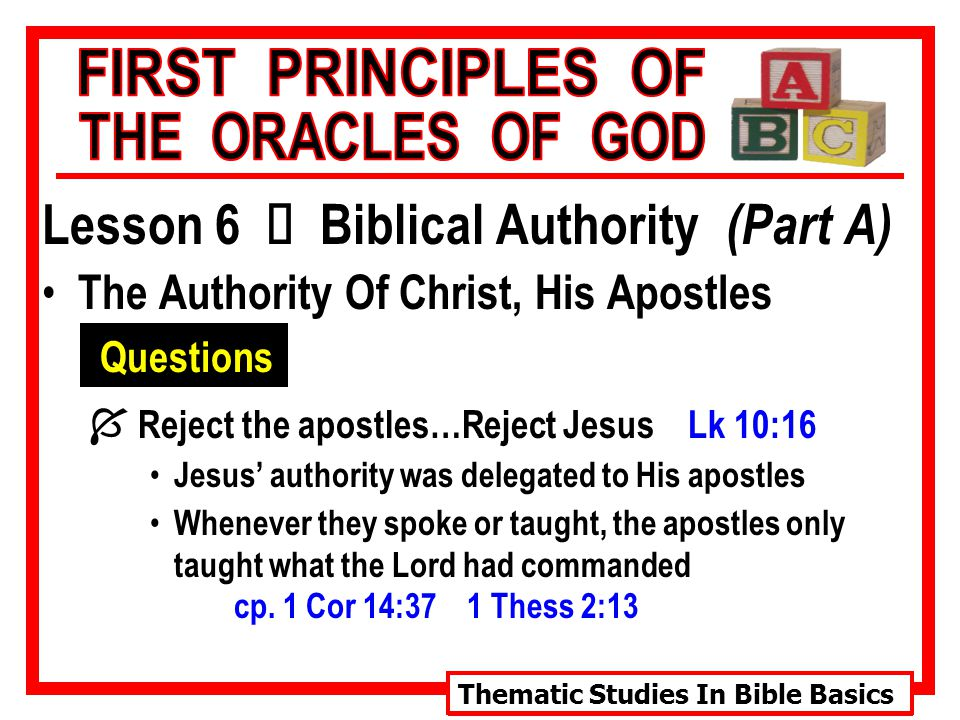 Thematic Studies In Bible Basics Lesson 6 Ù Biblical Authority (Part A) The Authority Of Christ, His Apostles Questions  Reject the apostles…Reject Jesus Lk 10:16 Jesus' authority was delegated to His apostles Whenever they spoke or taught, the apostles only taught what the Lord had commanded cp.