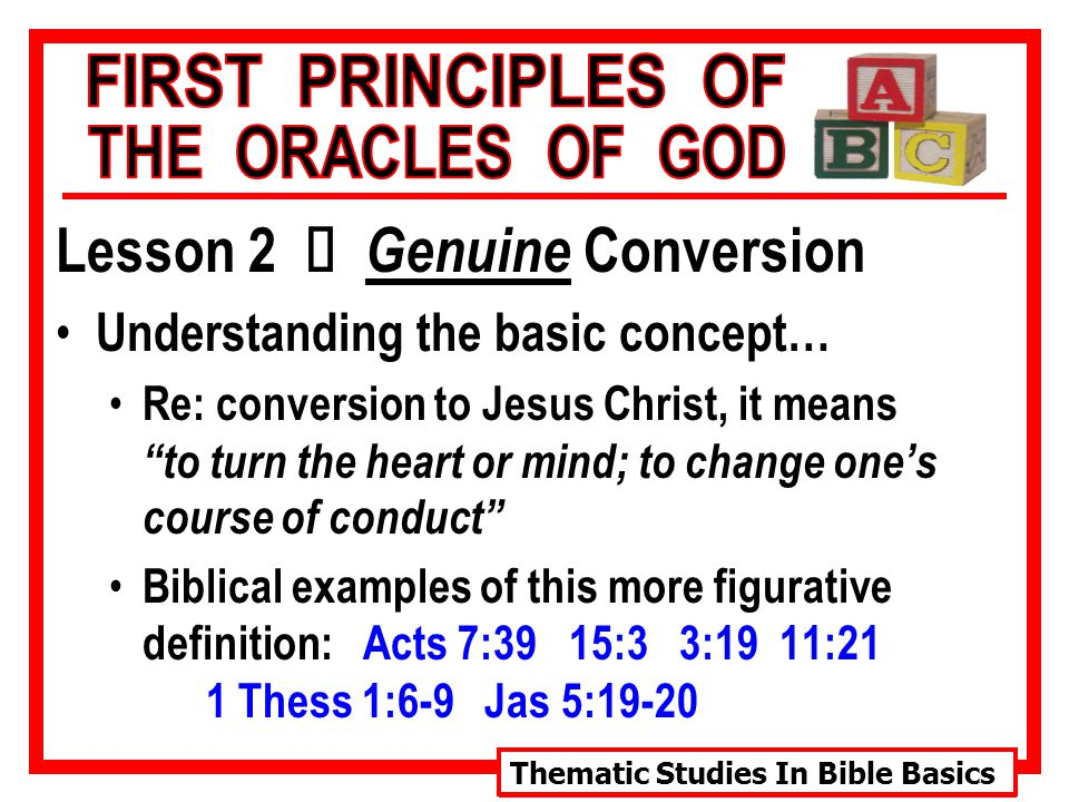 Thematic Studies In Bible Basics Lesson 2 Ù Genuine Conversion Understanding the basic concept… Re: conversion to Jesus Christ, it means to turn the heart or mind; to change one's course of conduct Biblical examples of this more figurative definition: Acts 7:39 15:3 3:19 11:21 1 Thess 1:6-9 Jas 5:19-20