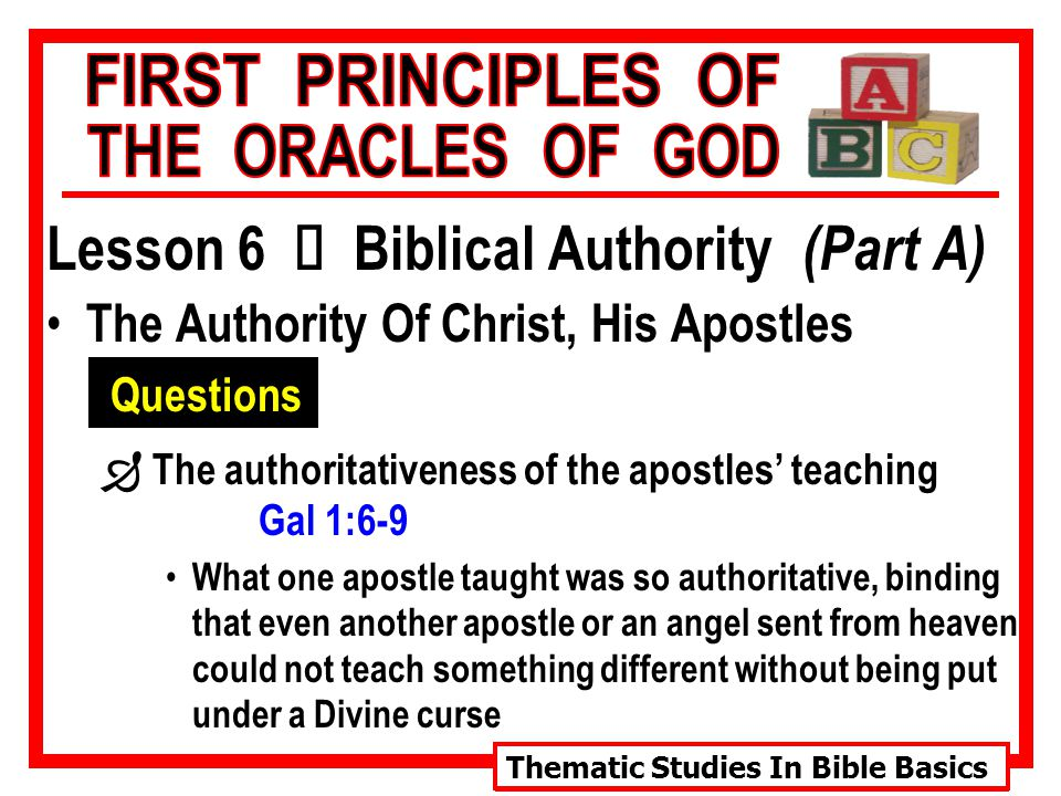 Thematic Studies In Bible Basics Lesson 6 Ù Biblical Authority (Part A) The Authority Of Christ, His Apostles Questions  The authoritativeness of the apostles' teaching Gal 1:6-9 What one apostle taught was so authoritative, binding that even another apostle or an angel sent from heaven could not teach something different without being put under a Divine curse