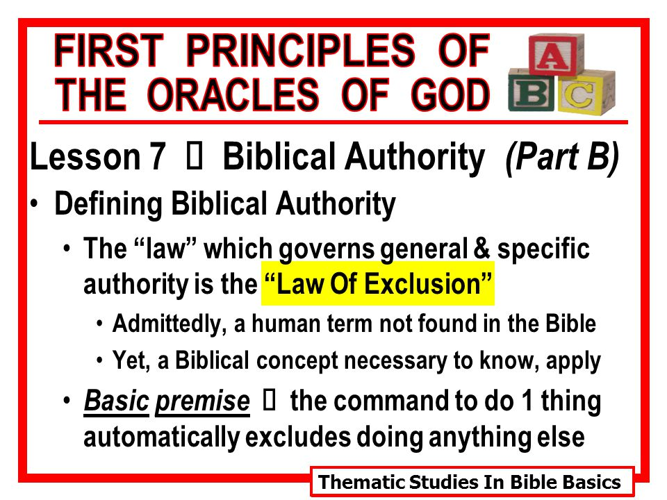Thematic Studies In Bible Basics Lesson 7 Ù Biblical Authority (Part B) Defining Biblical Authority The law which governs general & specific authority is the Law Of Exclusion Admittedly, a human term not found in the Bible Yet, a Biblical concept necessary to know, apply Basic premise Ù the command to do 1 thing automatically excludes doing anything else