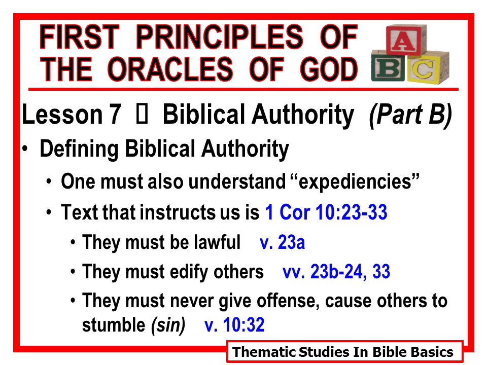 Thematic Studies In Bible Basics Lesson 7 Ù Biblical Authority (Part B) Defining Biblical Authority One must also understand expediencies Text that instructs us is 1 Cor 10:23-33 They must be lawful v.