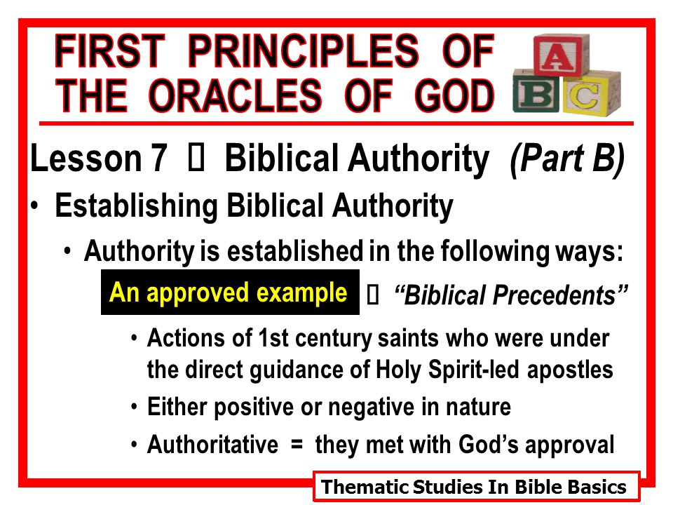 Thematic Studies In Bible Basics Lesson 7 Ù Biblical Authority (Part B) Establishing Biblical Authority Authority is established in the following ways: An approved example Actions of 1st century saints who were under the direct guidance of Holy Spirit-led apostles Either positive or negative in nature Authoritative = they met with God's approval Ù Biblical Precedents