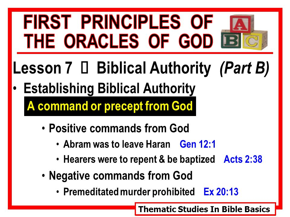 Thematic Studies In Bible Basics Lesson 7 Ù Biblical Authority (Part B) Establishing Biblical Authority A command or precept from God Positive commands from God Abram was to leave Haran Gen 12:1 Hearers were to repent & be baptized Acts 2:38 Negative commands from God Premeditated murder prohibited Ex 20:13