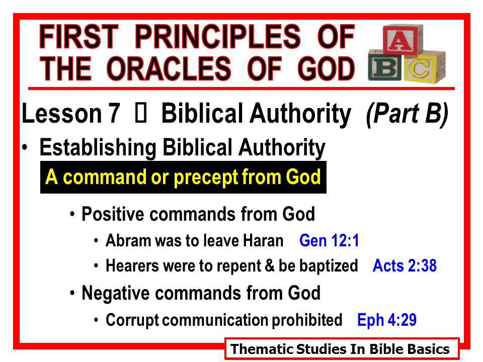 Thematic Studies In Bible Basics Lesson 7 Ù Biblical Authority (Part B) Establishing Biblical Authority A command or precept from God Positive commands from God Abram was to leave Haran Gen 12:1 Hearers were to repent & be baptized Acts 2:38 Negative commands from God Corrupt communication prohibited Eph 4:29