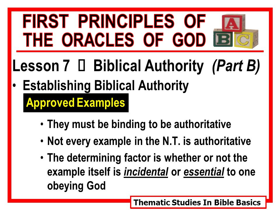 Thematic Studies In Bible Basics Lesson 7 Ù Biblical Authority (Part B) Establishing Biblical Authority Approved Examples They must be binding to be authoritative Not every example in the N.T.