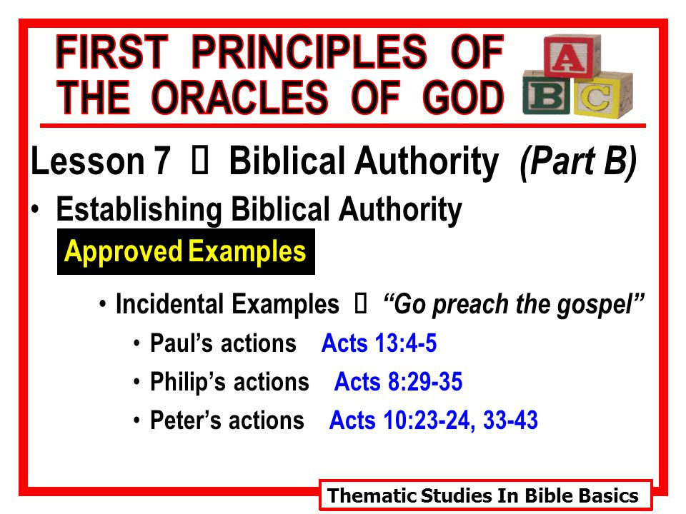Thematic Studies In Bible Basics Lesson 7 Ù Biblical Authority (Part B) Establishing Biblical Authority Approved Examples Incidental Examples Ù Go preach the gospel Paul's actions Acts 13:4-5 Philip's actions Acts 8:29-35 Peter's actions Acts 10:23-24, 33-43