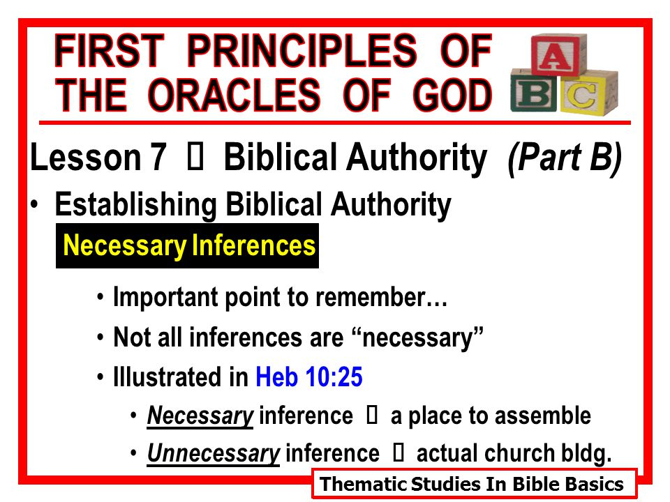 Thematic Studies In Bible Basics Lesson 7 Ù Biblical Authority (Part B) Establishing Biblical Authority Necessary Inferences Important point to remember… Not all inferences are necessary Illustrated in Heb 10:25 Necessary inference Ù a place to assemble Unnecessary inference Ù actual church bldg.