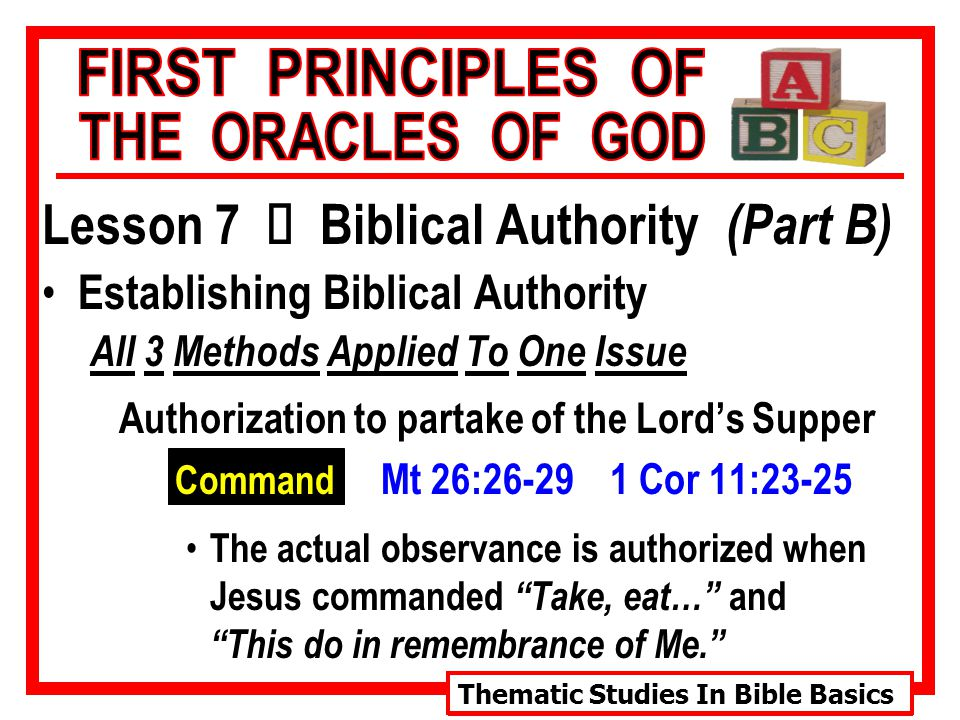 Thematic Studies In Bible Basics Lesson 7 Ù Biblical Authority (Part B) Establishing Biblical Authority All 3 Methods Applied To One Issue Authorization to partake of the Lord's Supper Command Mt 26:26-29 1 Cor 11:23-25 The actual observance is authorized when Jesus commanded Take, eat… and This do in remembrance of Me.